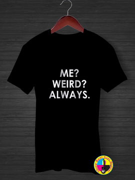 Me ? Wierd ? Always T-shirt.